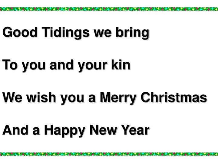 Good tidings we bring to you and your kin we wish you a merry christmas and a happy new year