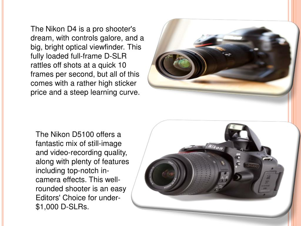The Nikon D4 is a pro shooter's dream, with controls galore, and a big, bright optical viewfinder. This fully loaded full-frame D-SLR rattles off shots at a quick 10 frames per second, but all of this comes with a rather high sticker price and a steep learning curve.
