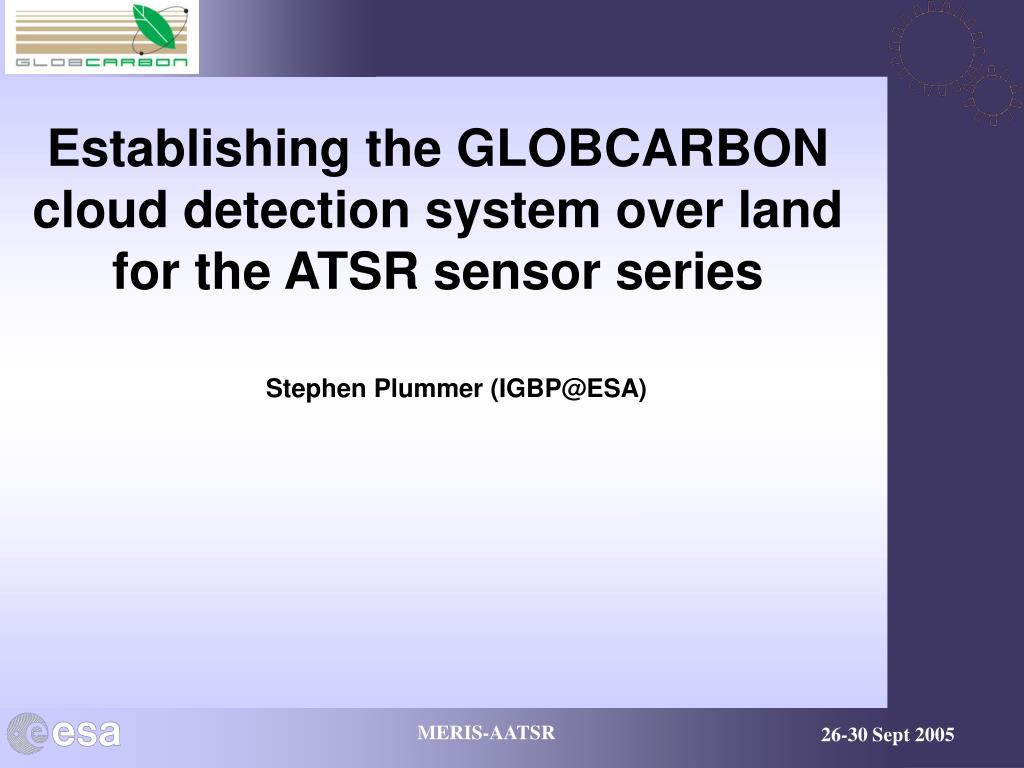 establishing the globcarbon cloud detection system over land for the atsr sensor series l.