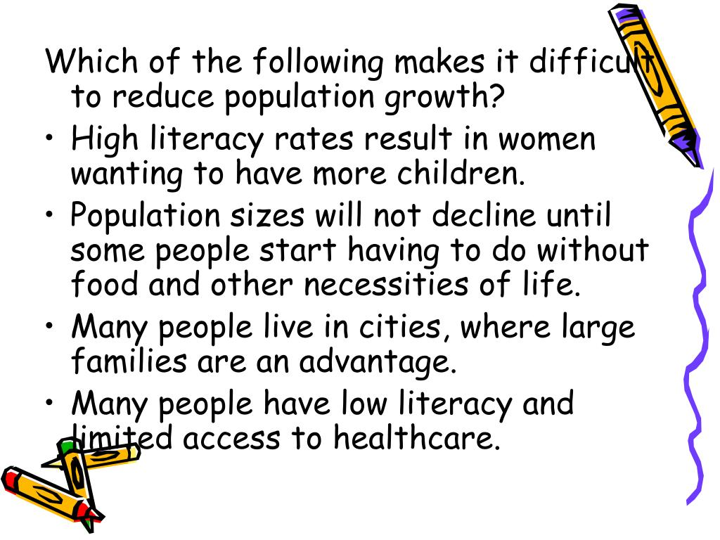 Which of the following makes it difficult to reduce population growth?