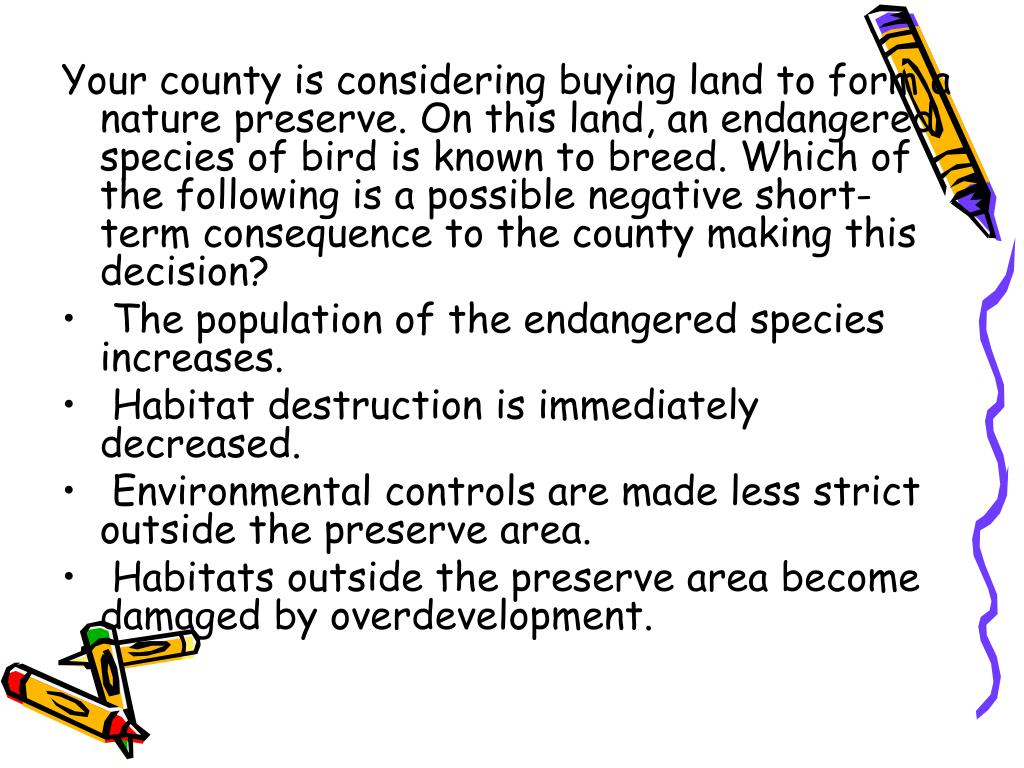 Your county is considering buying land to form a nature preserve. On this land, an endangered species of bird is known to breed. Which of the following is a possible negative short-term consequence to the county making this decision?