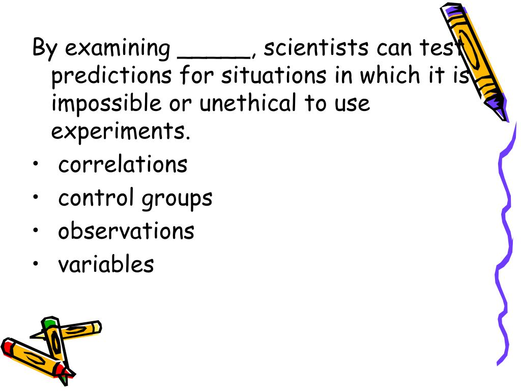 By examining _____, scientists can test predictions for situations in which it is impossible or unethical to use experiments.