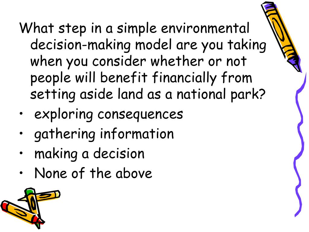 What step in a simple environmental decision-making model are you taking when you consider whether or not people will benefit financially from setting aside land as a national park?