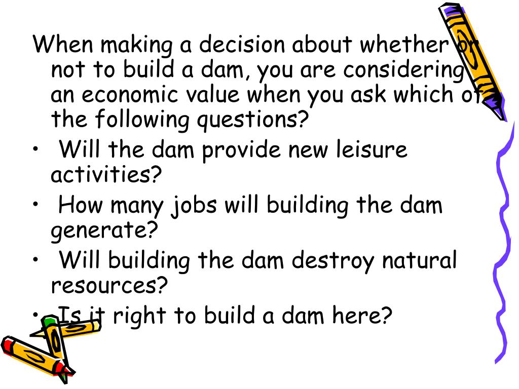 When making a decision about whether or not to build a dam, you are considering an economic value when you ask which of the following questions?