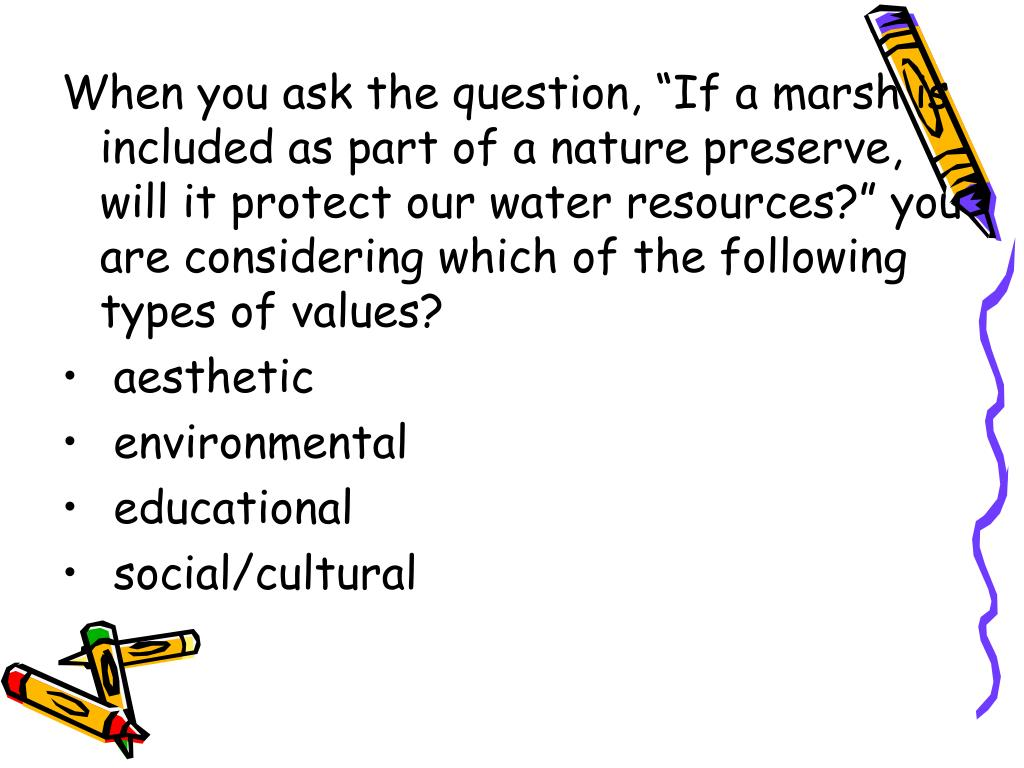 """When you ask the question, """"If a marsh is included as part of a nature preserve, will it protect our water resources?"""" you are considering which of the following types of values?"""