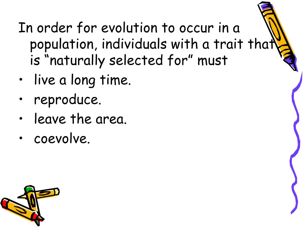 """In order for evolution to occur in a population, individuals with a trait that is """"naturally selected for"""" must"""