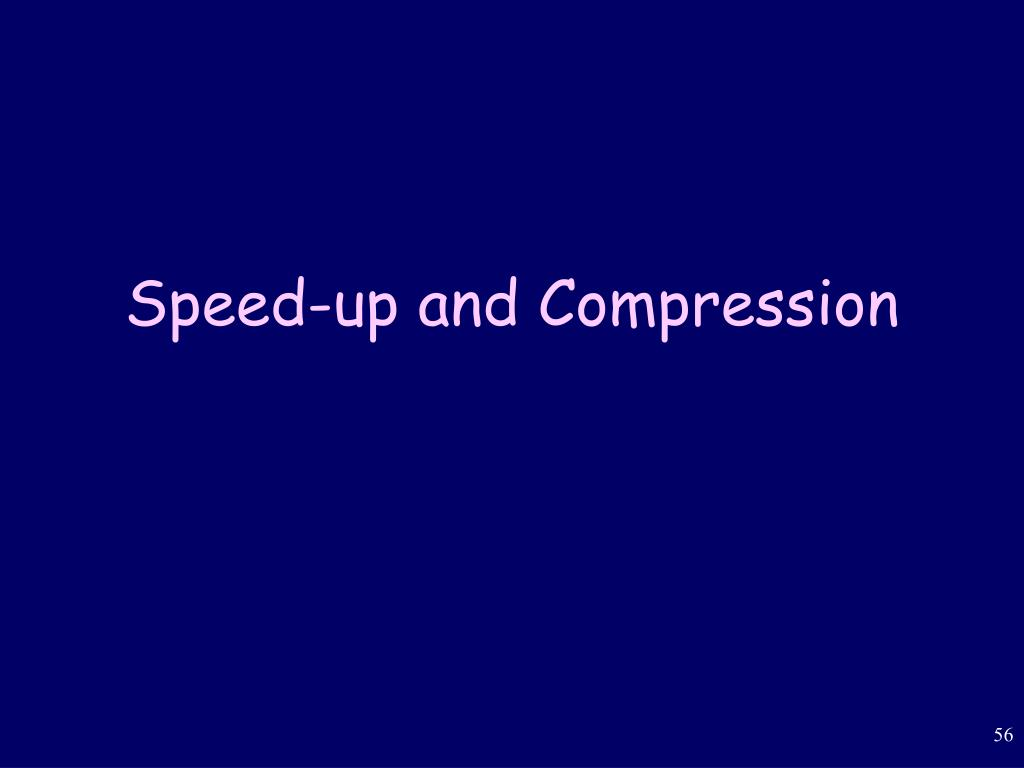 Speed-up and Compression