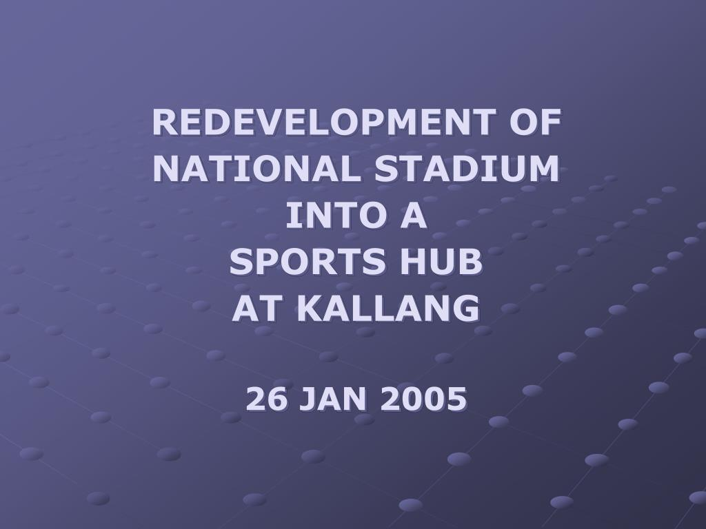 redevelopment of national stadium into a sports hub at kallang 26 jan 2005 l.