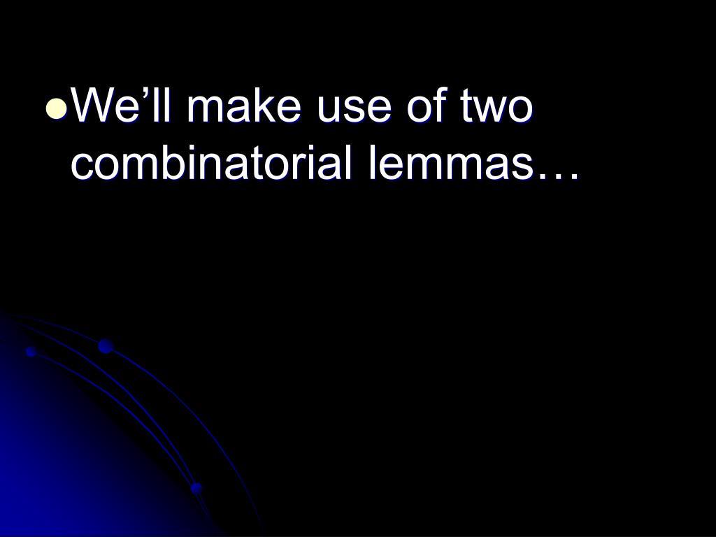We'll make use of two combinatorial lemmas…