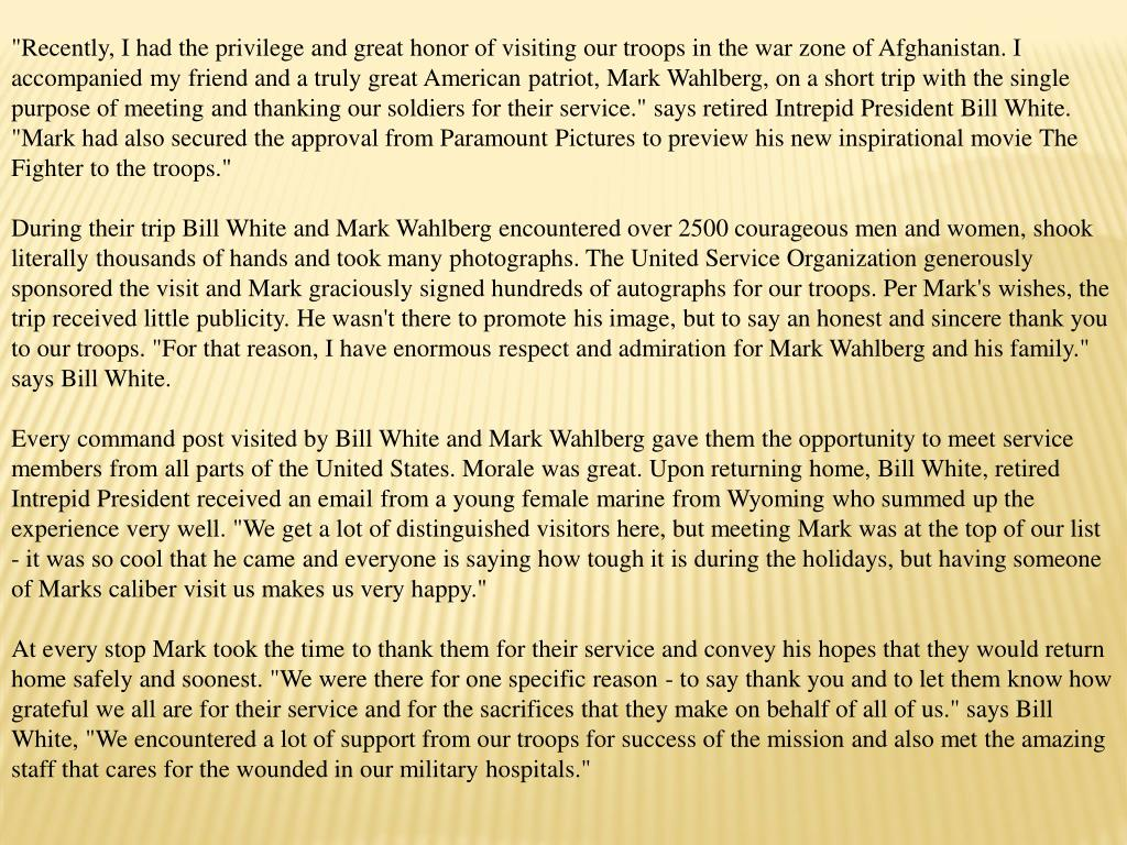 """""""Recently, I had the privilege and great honor of visiting our troops in the war zone of Afghanistan. I accompanied my friend and a truly great American patriot, Mark Wahlberg, on a short trip with the single purpose of meeting and thanking our soldiers for their service."""" says retired Intrepid President Bill White. """"Mark had also secured the approval from Paramount Pictures to preview his new inspirational movie The Fighter to the troops."""""""