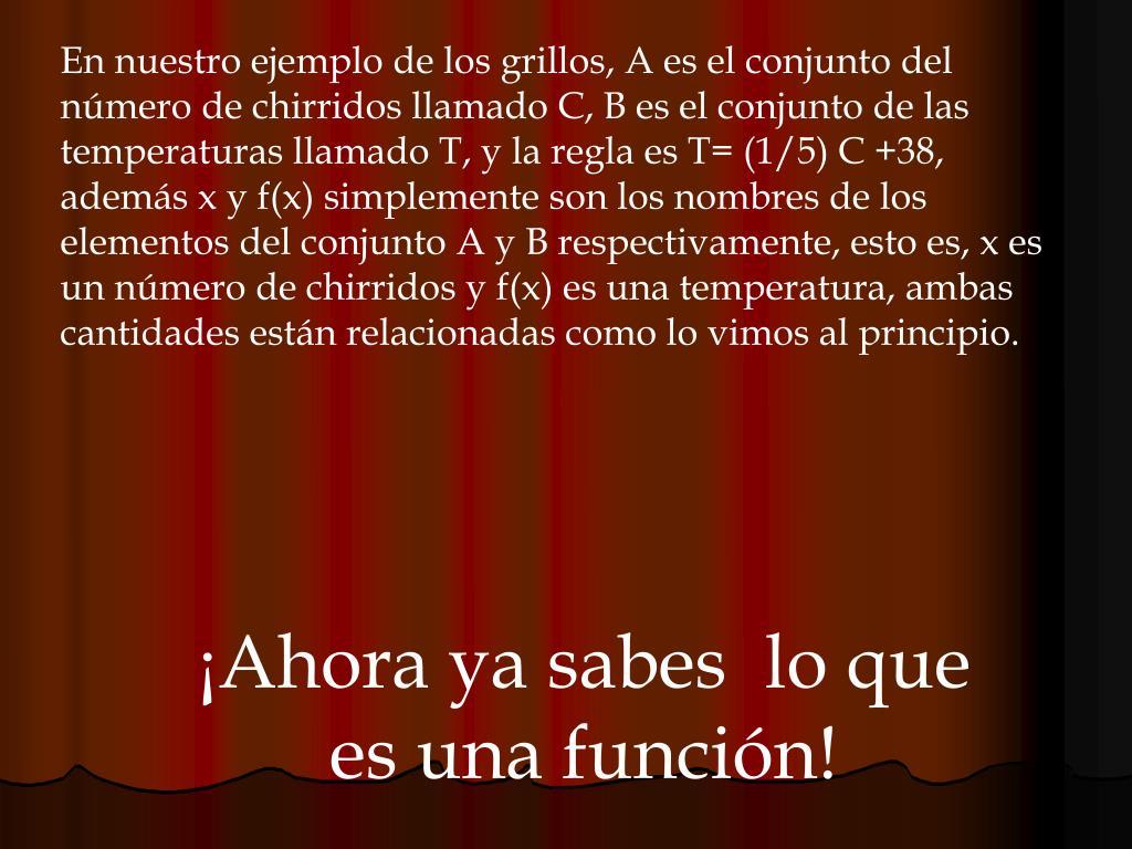 En nuestro ejemplo de los grillos, A es el conjunto del número de chirridos llamado C, B es el conjunto de las temperaturas llamado T, y la regla es T= (1/5) C +38, además x y f(x) simplemente son los nombres de los elementos del conjunto A y B respectivamente, esto es, x es un número de chirridos y f(x) es una temperatura, ambas cantidades están relacionadas como lo vimos al principio.