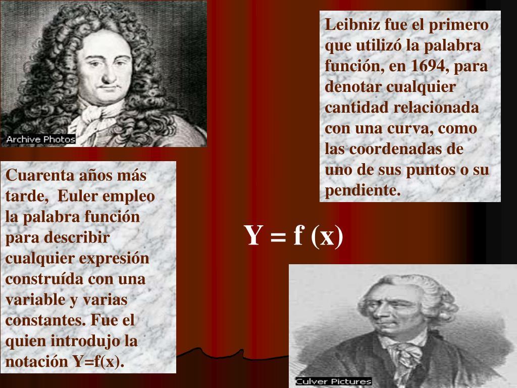 Leibniz fue el primero que utilizó la palabra función, en 1694, para denotar cualquier cantidad relacionada con una curva, como las coordenadas de uno de sus puntos o su pendiente.