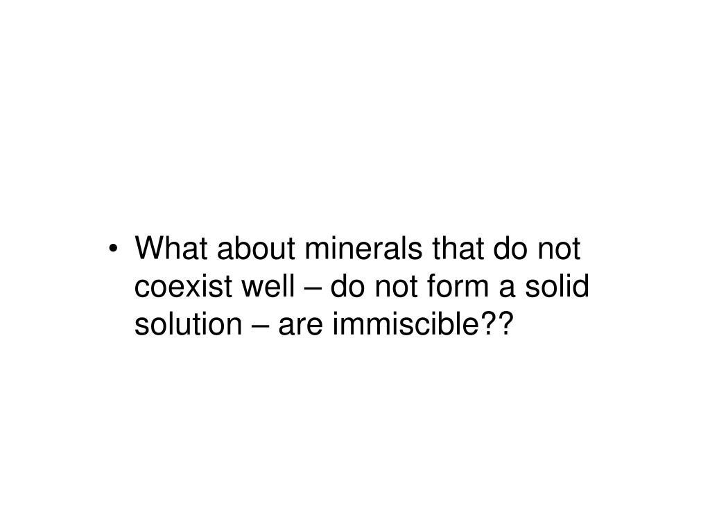 What about minerals that do not coexist well – do not form a solid solution – are immiscible??