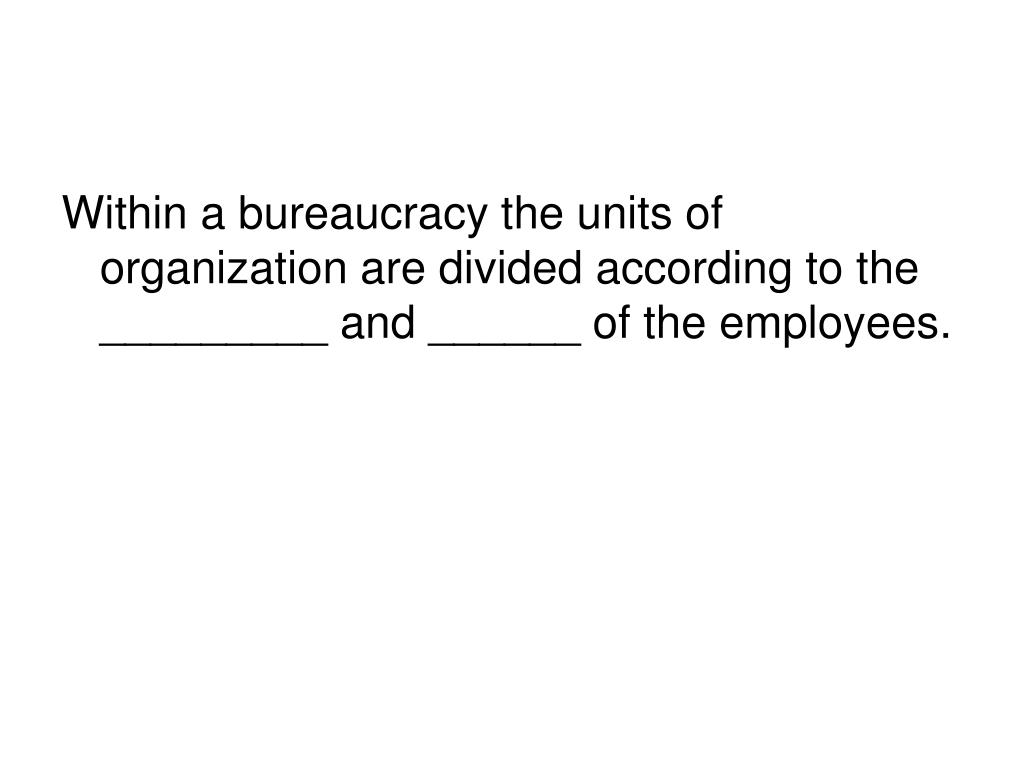 Within a bureaucracy the units of organization are divided according to the _________ and ______ of the employees.