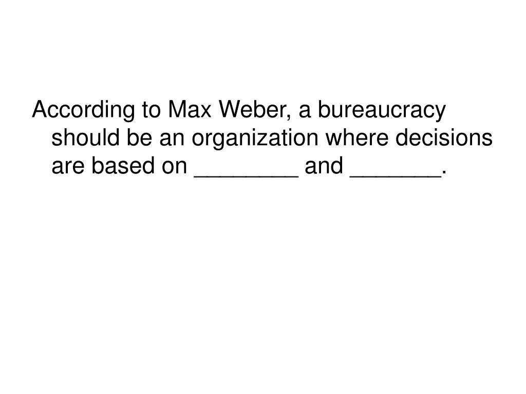 According to Max Weber, a bureaucracy should be an organization where decisions are based on ________ and _______.