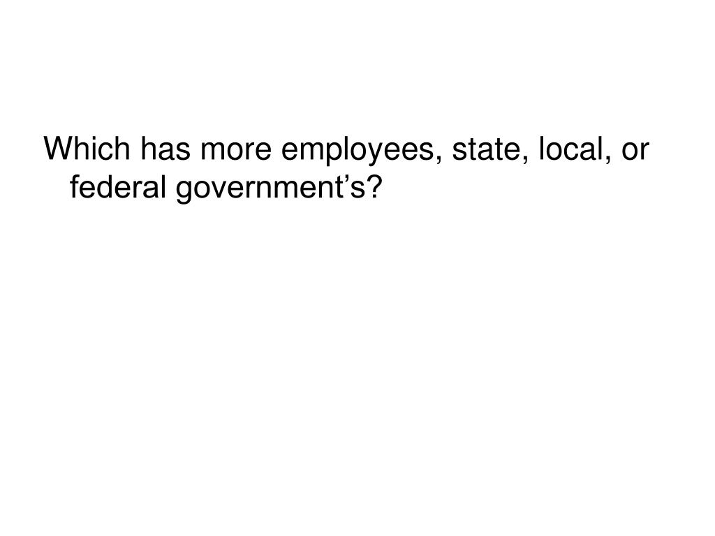 Which has more employees, state, local, or federal government's?