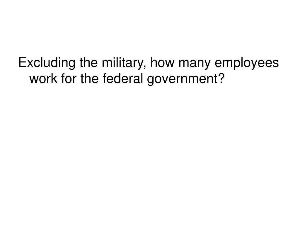 Excluding the military, how many employees work for the federal government?