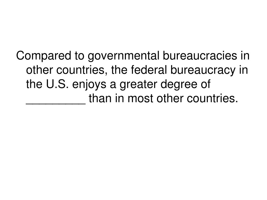 Compared to governmental bureaucracies in other countries, the federal bureaucracy in the U.S. enjoys a greater degree of _________ than in most other countries.