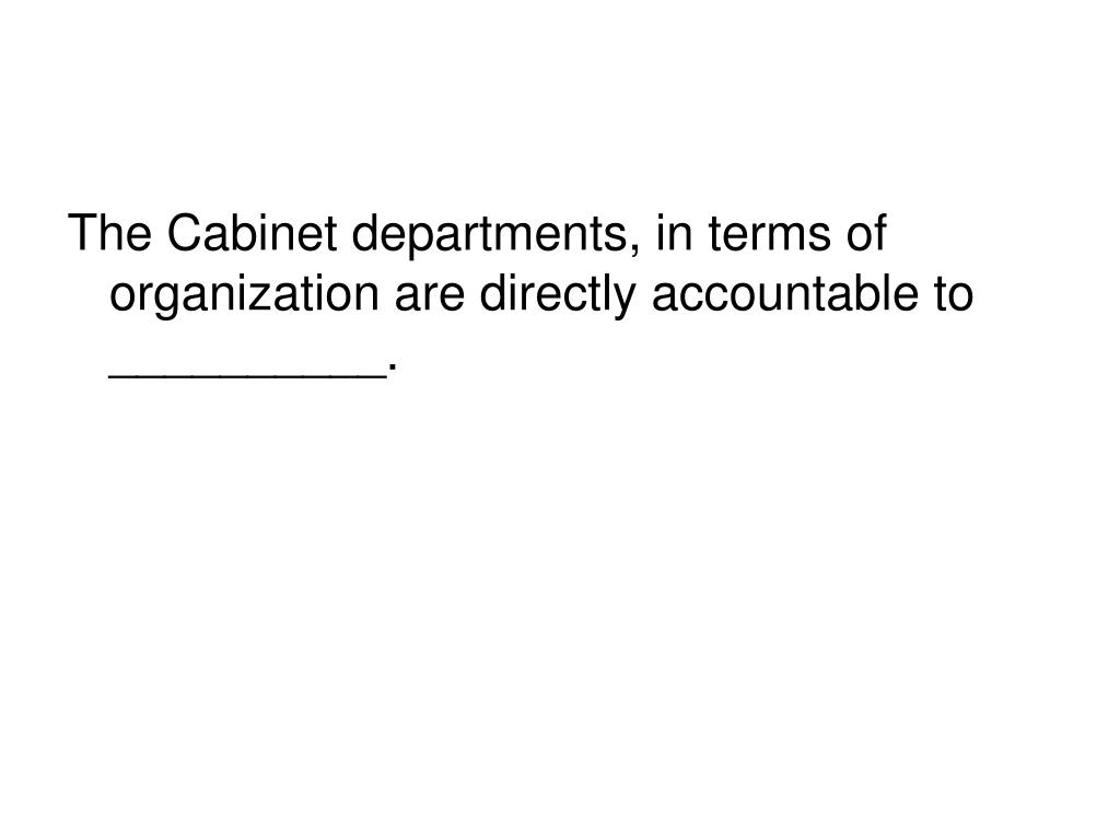 The Cabinet departments, in terms of organization are directly accountable to __________.