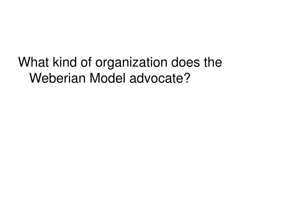 What kind of organization does the Weberian Model advocate?