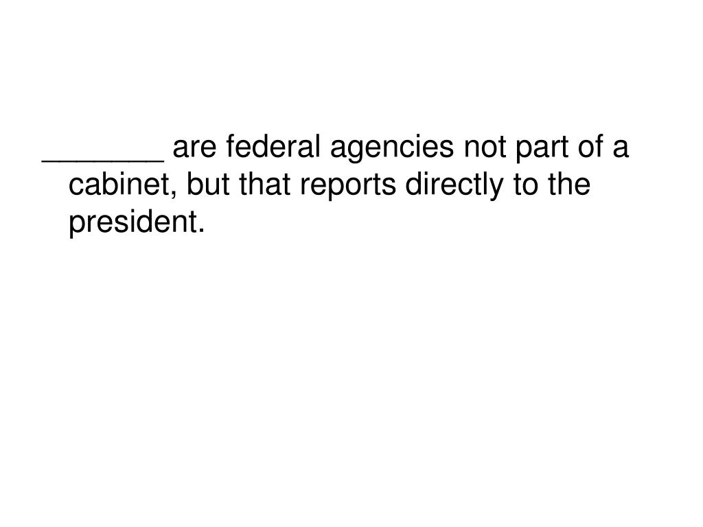 _______ are federal agencies not part of a cabinet, but that reports directly to the president.