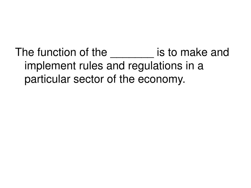 The function of the _______ is to make and implement rules and regulations in a particular sector of the economy.