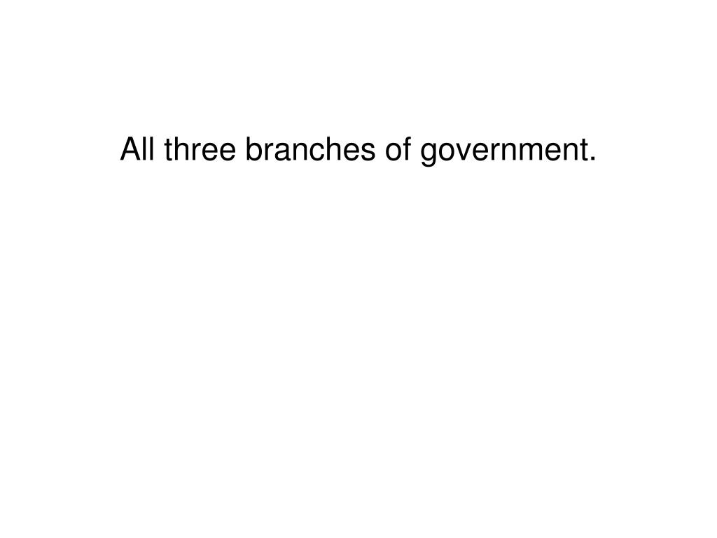 All three branches of government.