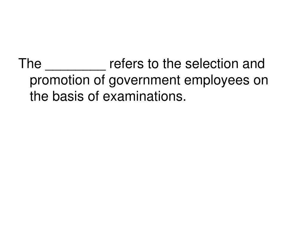The ________ refers to the selection and promotion of government employees on the basis of examinations.