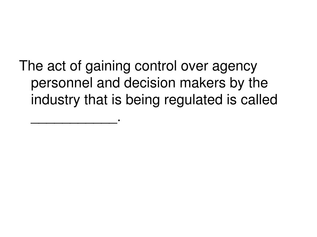 The act of gaining control over agency personnel and decision makers by the industry that is being regulated is called ___________.