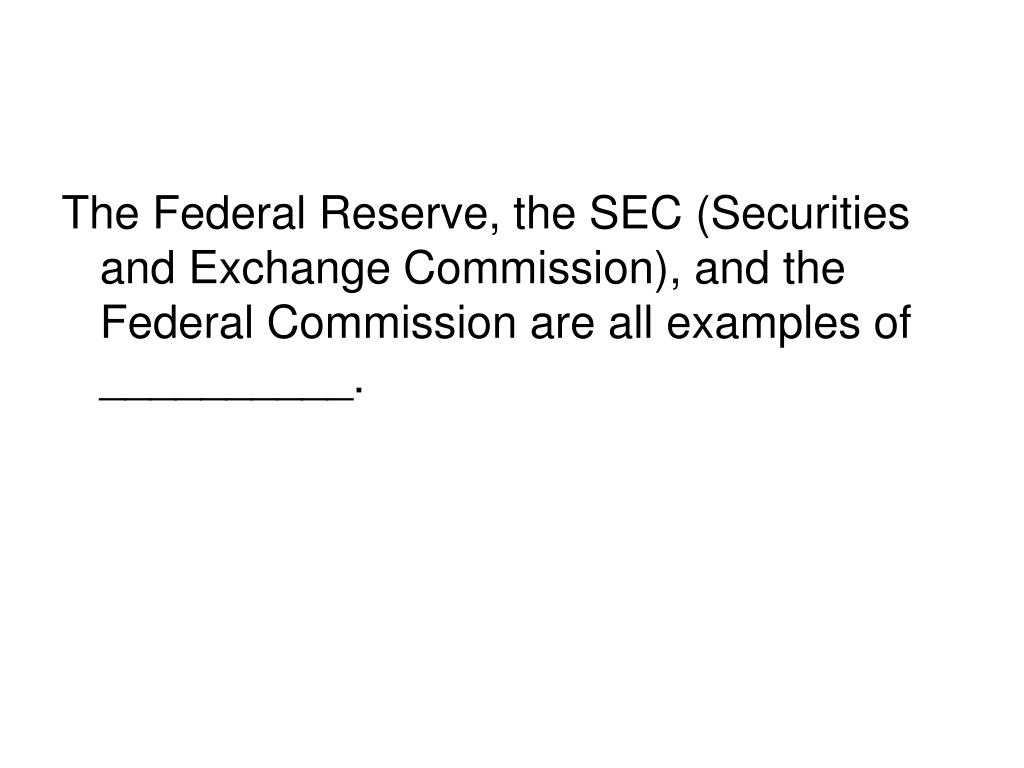 The Federal Reserve, the SEC (Securities and Exchange Commission), and the Federal Commission are all examples of __________.