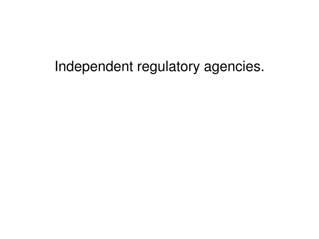 Independent regulatory agencies.