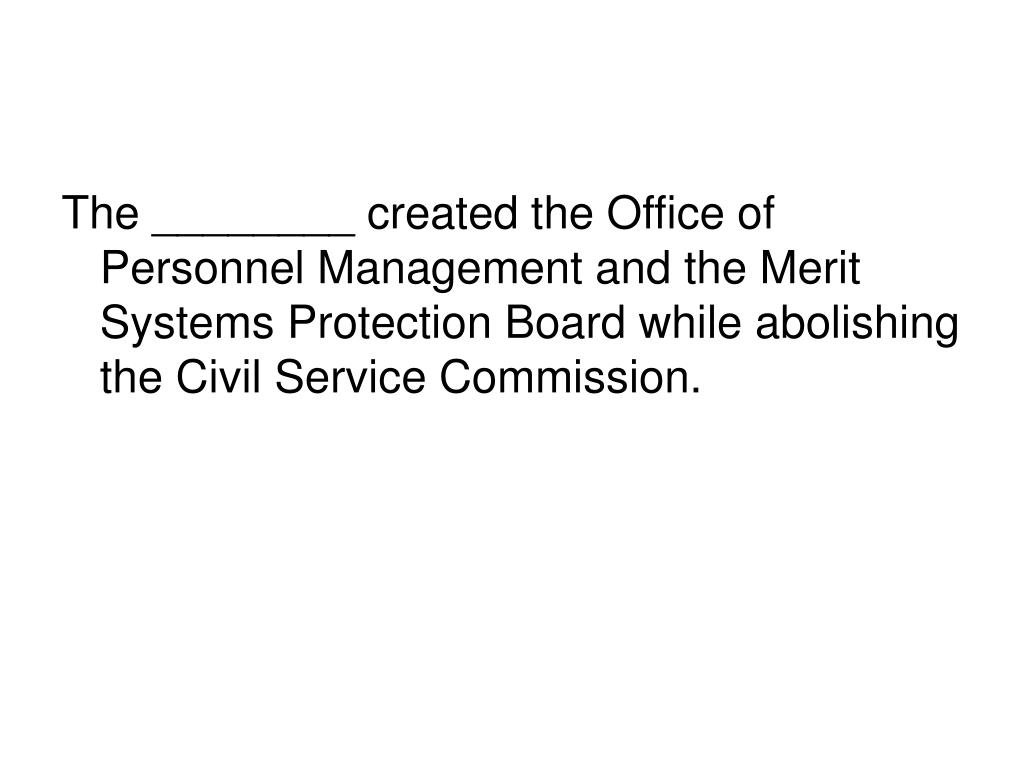 The ________ created the Office of Personnel Management and the Merit Systems Protection Board while abolishing the Civil Service Commission.