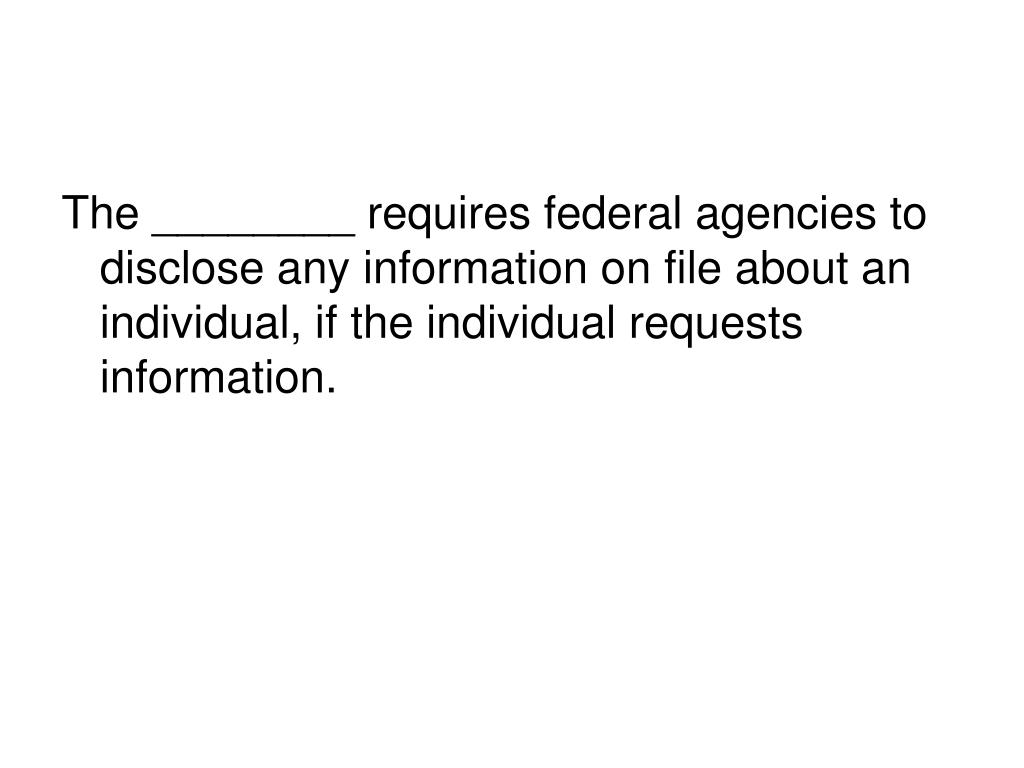 The ________ requires federal agencies to disclose any information on file about an individual, if the individual requests information.