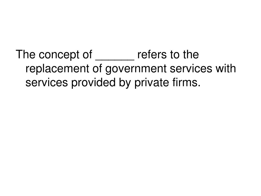 The concept of ______ refers to the replacement of government services with services provided by private firms.