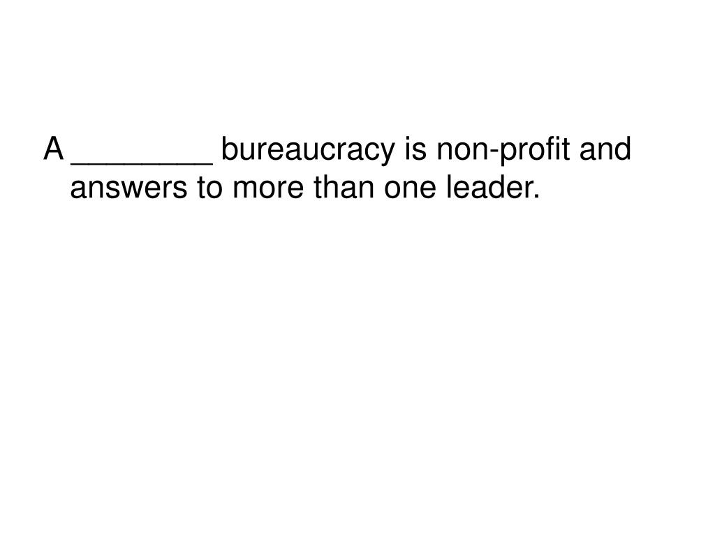 A ________ bureaucracy is non-profit and answers to more than one leader.