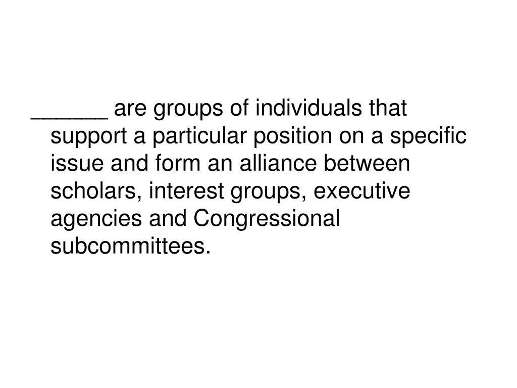 ______ are groups of individuals that support a particular position on a specific issue and form an alliance between scholars, interest groups, executive agencies and Congressional subcommittees.