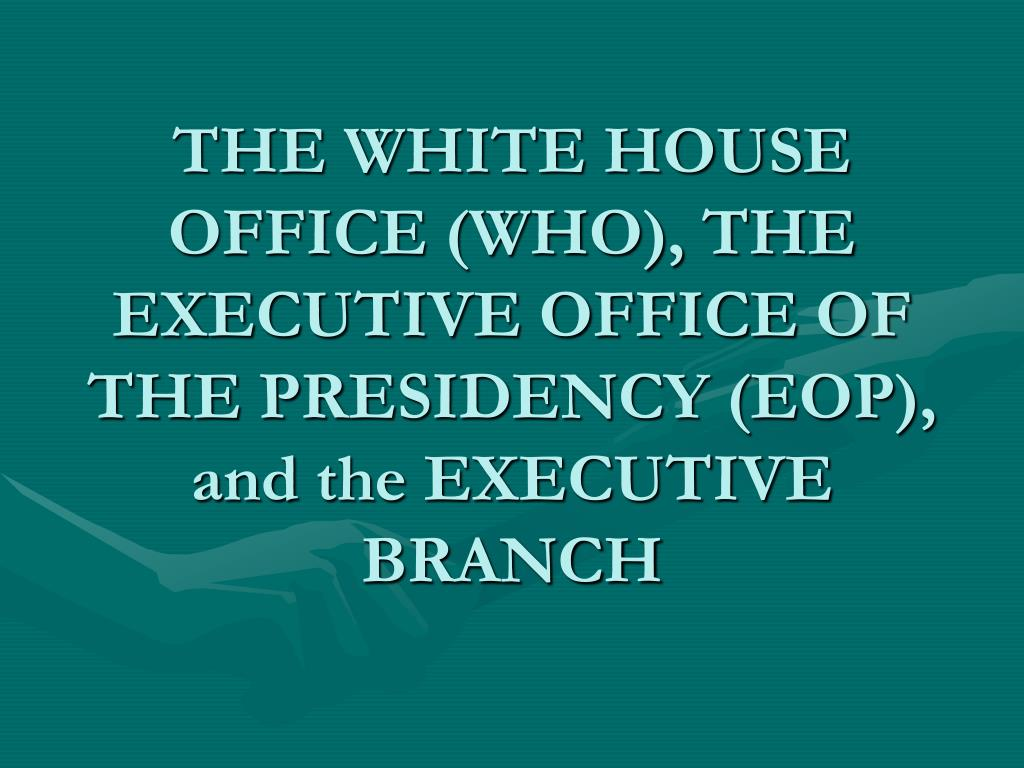 the white house office who the executive office of the presidency eop and the executive branch l.