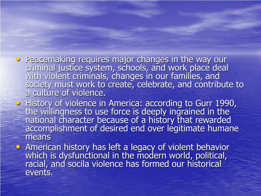 Peacemaking requires major changes in the way our criminal justice system, schools, and work place deal with violent criminals, changes in our families, and society must work to create, celebrate, and contribute to a culture of violence.