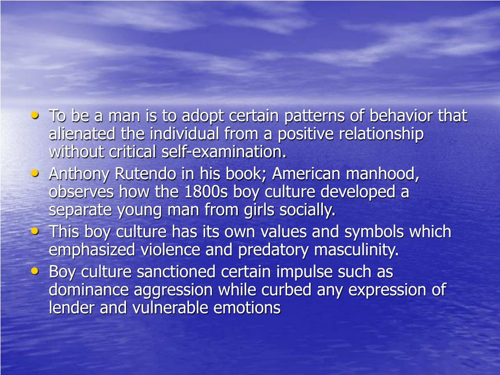 To be a man is to adopt certain patterns of behavior that alienated the individual from a positive relationship without critical self-examination.