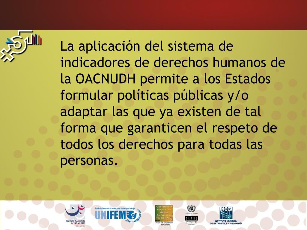 La aplicación del sistema de indicadores de derechos humanos de la OACNUDH permite a los Estados formular políticas públicas y/o adaptar las que ya existen de tal forma que garanticen el respeto de todos los derechos para todas las personas.