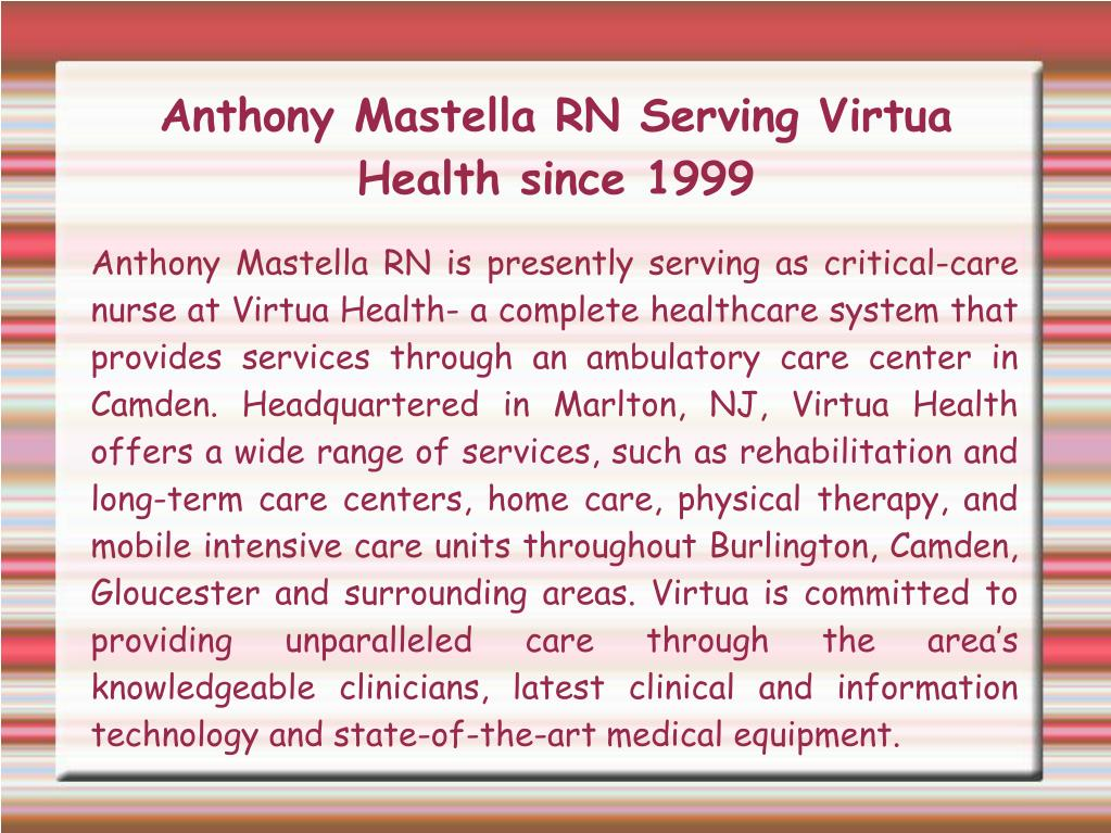 Anthony Mastella RN is presently serving as critical-care nurse at Virtua Health- a complete healthcare system that provides services through an ambulatory care center in Camden. Headquartered in Marlton, NJ, Virtua Health offers a wide range of services, such as rehabilitation and long-term care centers, home care, physical therapy, and mobile intensive care units throughout Burlington, Camden, Gloucester and surrounding areas. Virtua is committed to providing unparalleled care through the area's knowledgeable clinicians, latest clinical and information technology and state-of-the-art medical equipment.