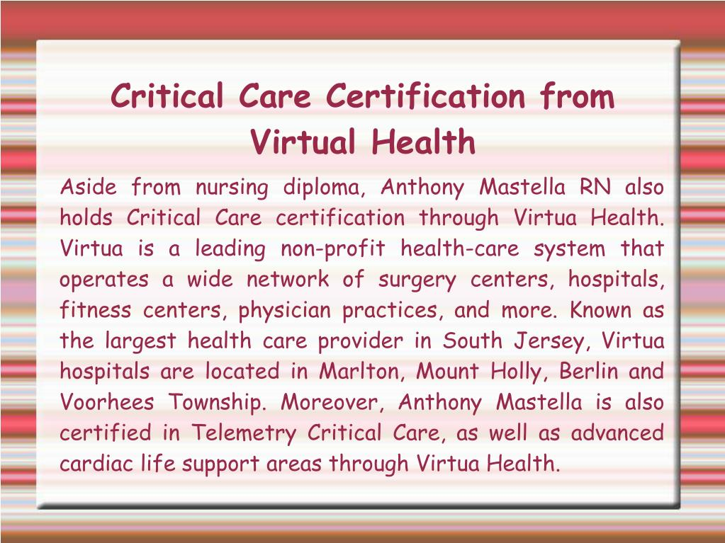 Aside from nursing diploma, Anthony Mastella RN also holds Critical Care certification through Virtua Health. Virtua is a leading non-profit health-care system that operates a wide network of surgery centers, hospitals, fitness centers, physician practices, and more. Known as the largest health care provider in South Jersey, Virtua hospitals are located in Marlton, Mount Holly, Berlin and Voorhees Township. Moreover, Anthony Mastella is also certified in Telemetry Critical Care, as well as advanced cardiac life support areas through Virtua Health.