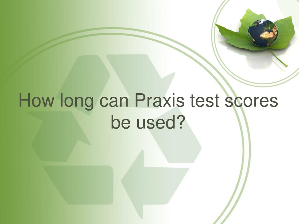 How long can Praxis test scores be used?