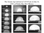 the atomic age dawned at 5 29 45 am on july 16 1945 at trinity site new mexico