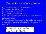 catcher cavity output power