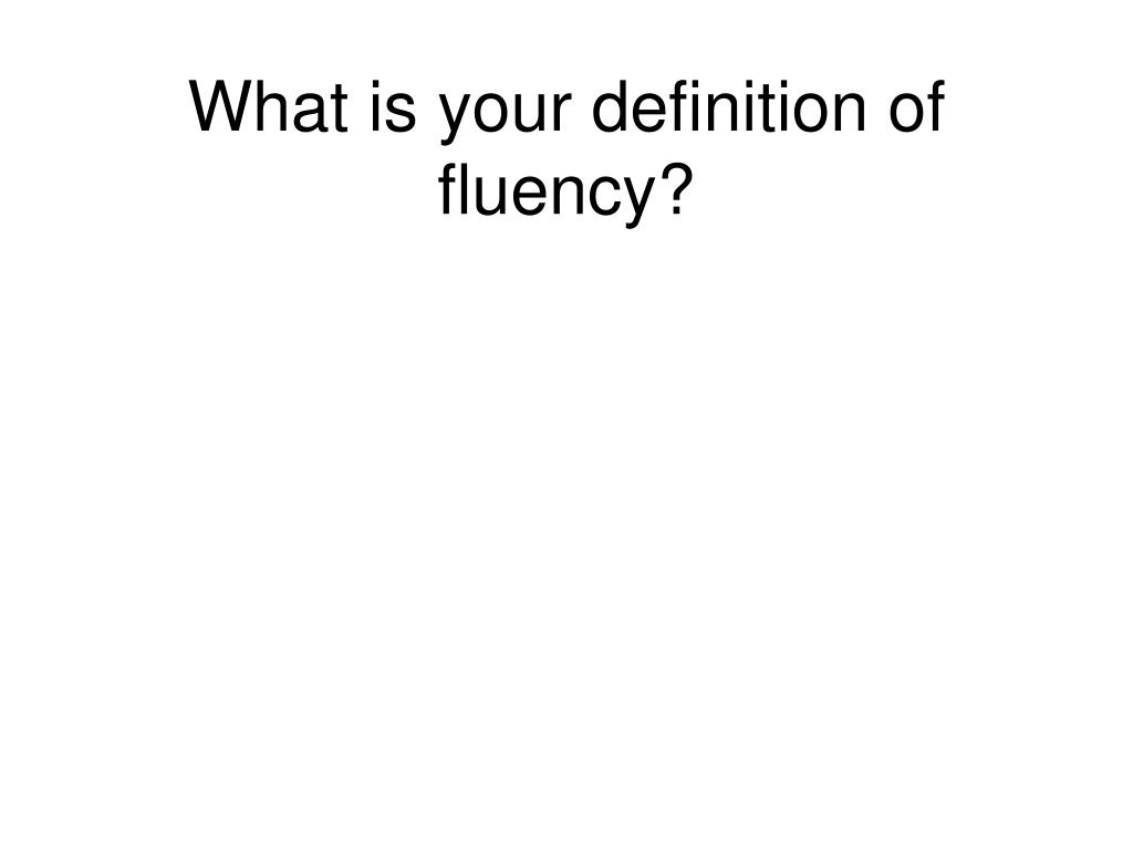 What is your definition of fluency?