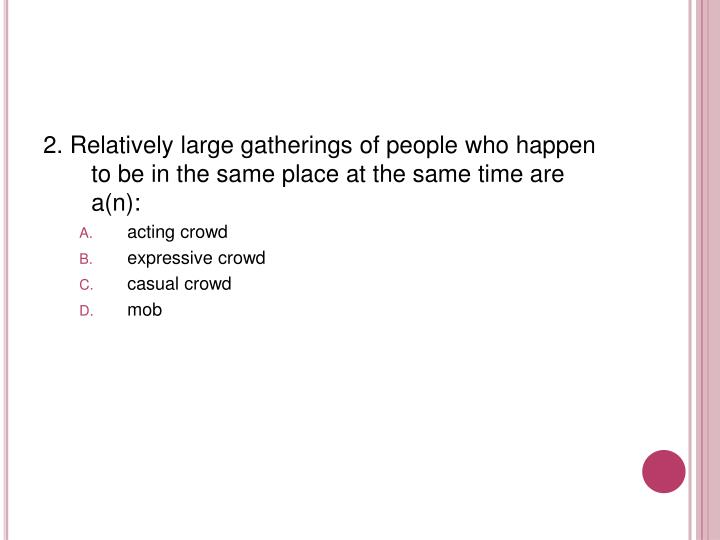 2. Relatively large gatherings of people who happen to be in the same place at the same time are a(n):