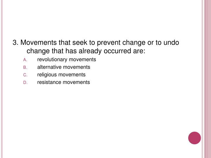 3. Movements that seek to prevent change or to undo change that has already occurred are: