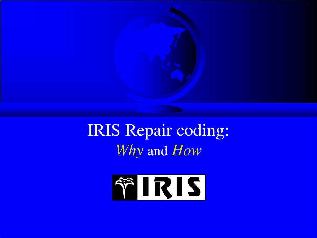 iris repair coding why and how l.