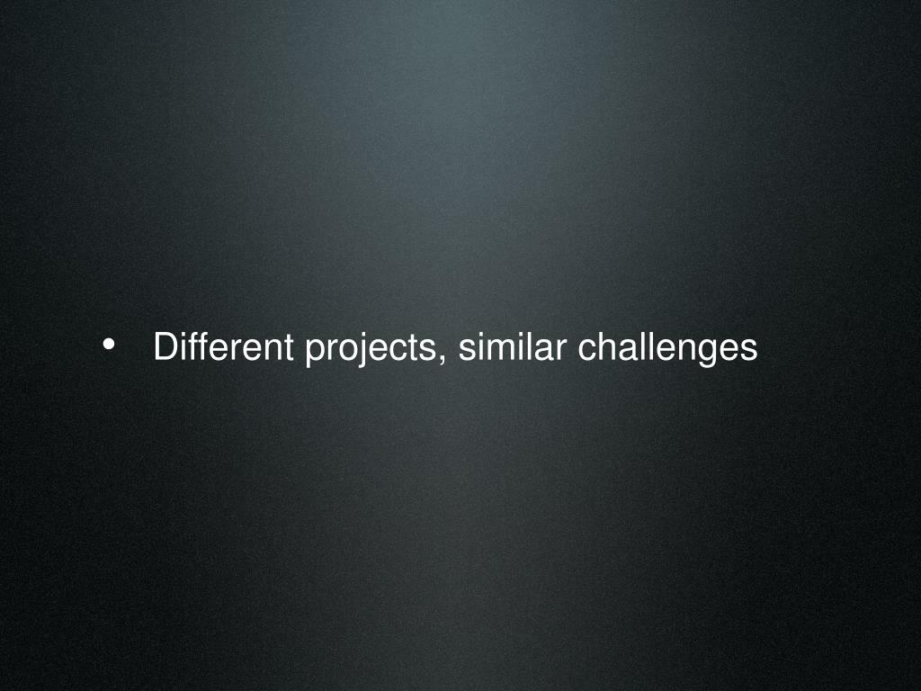Different projects, similar challenges